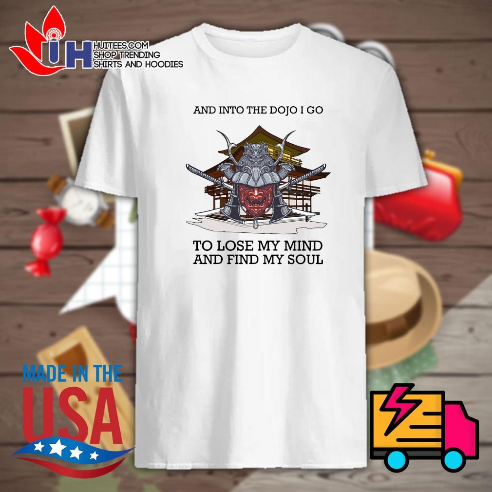 Samurai club and into the Dojo I do to lose my mind and find my soul shirt