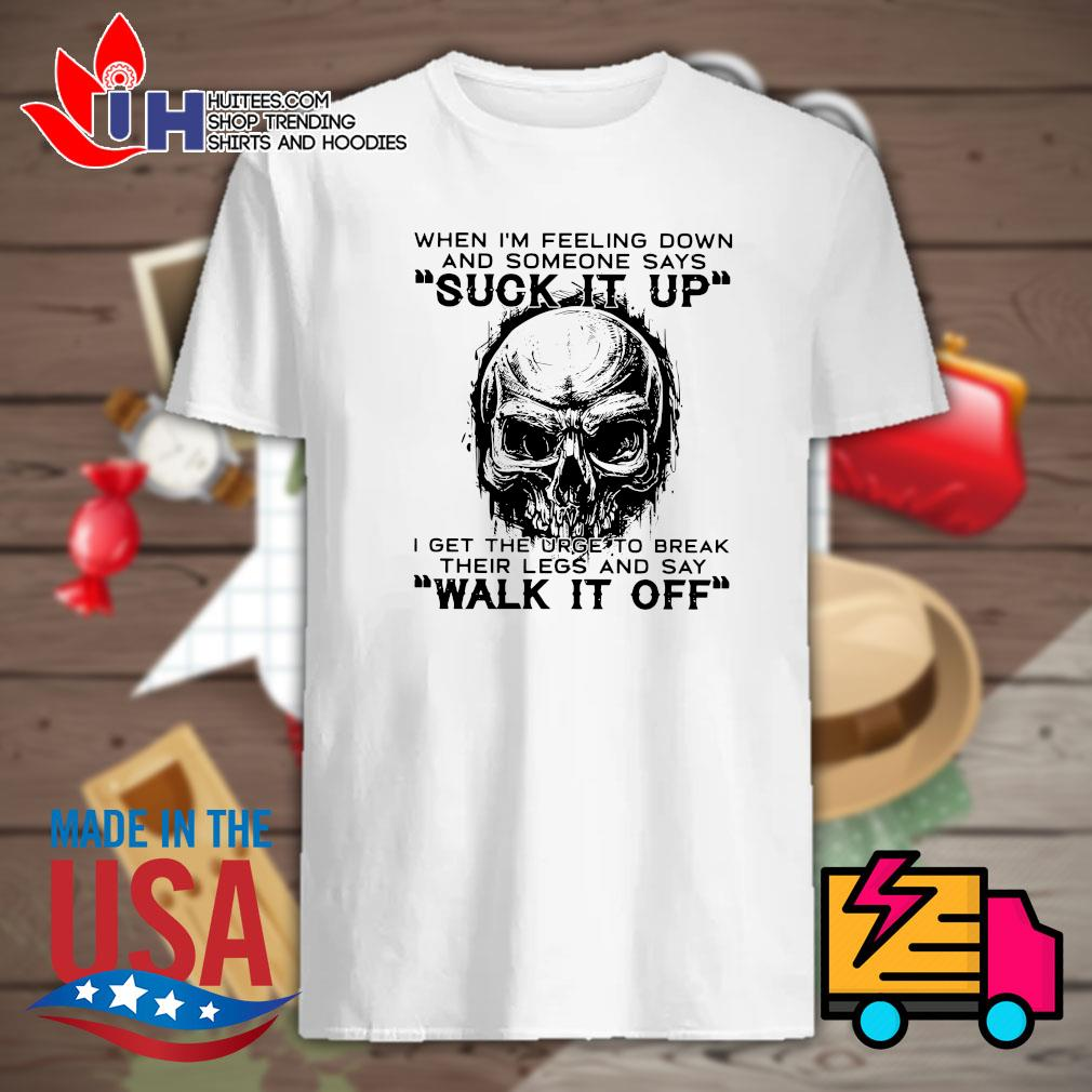 Skull when I'm feeling down and someone says suck it up I get the urge to break their legs and say walk it off shirt