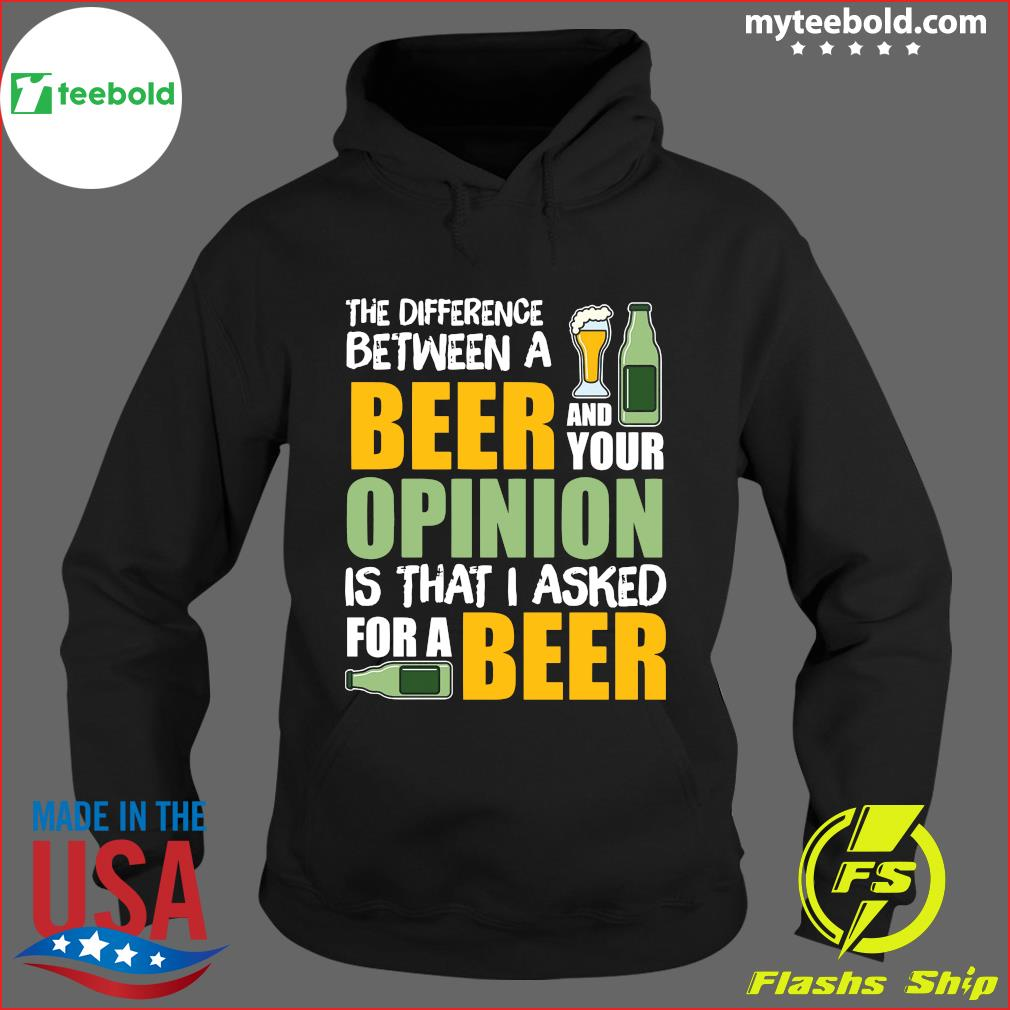 The Difference Between A Beer And Your Opinion Is That I Asked For A Beer Shirt Hoodie