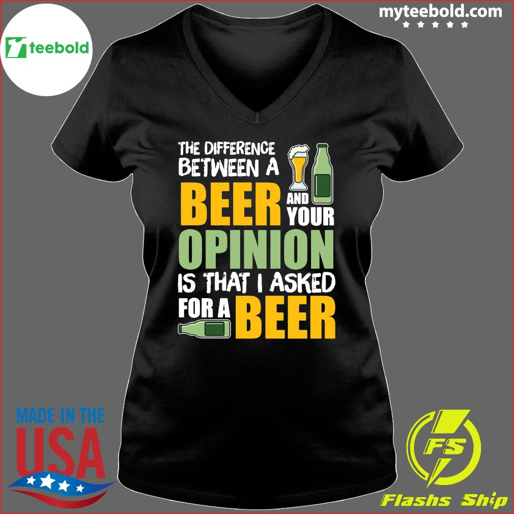 The Difference Between A Beer And Your Opinion Is That I Asked For A Beer Shirt Ladies V-neck