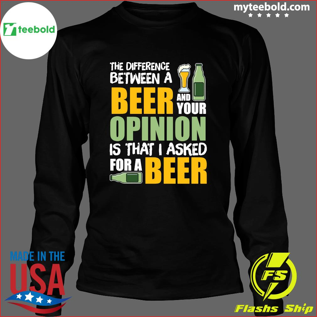 The Difference Between A Beer And Your Opinion Is That I Asked For A Beer Shirt Long Sleeve