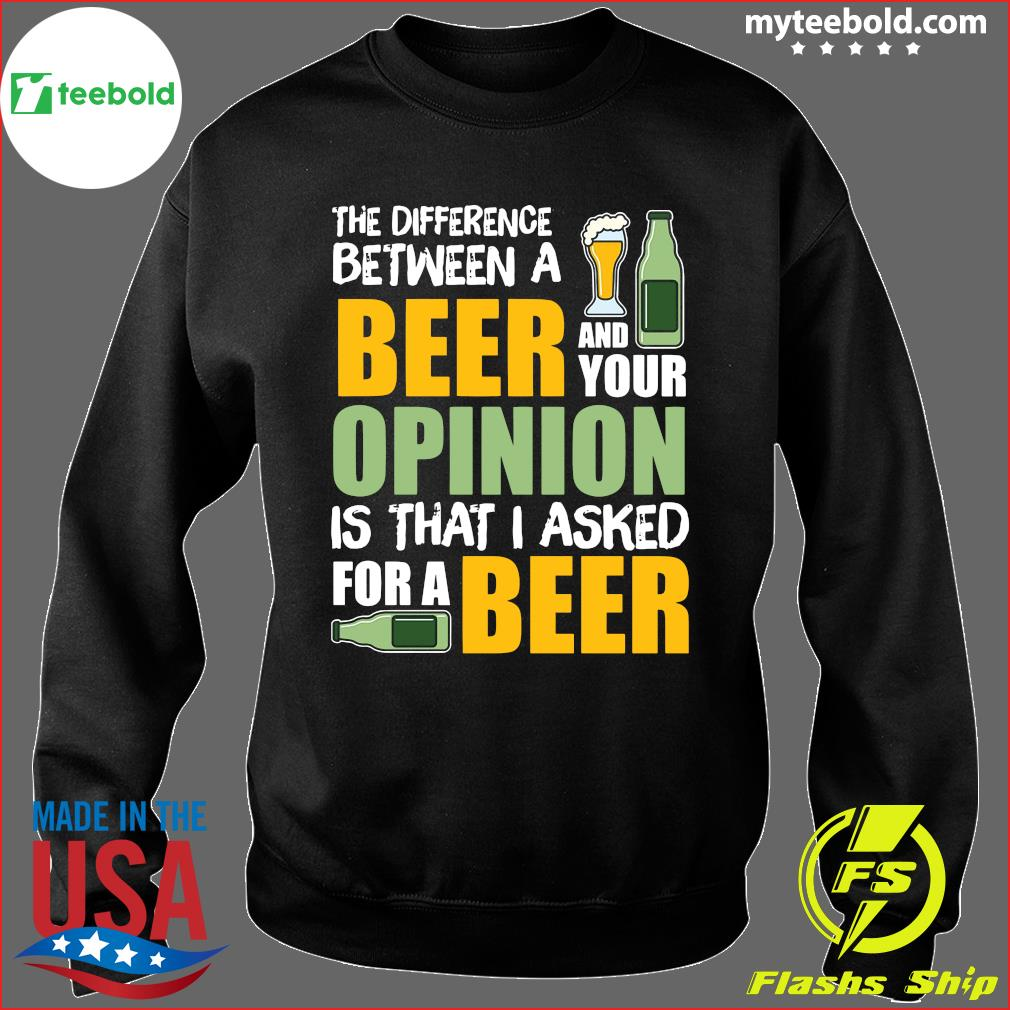 The Difference Between A Beer And Your Opinion Is That I Asked For A Beer Shirt Sweater
