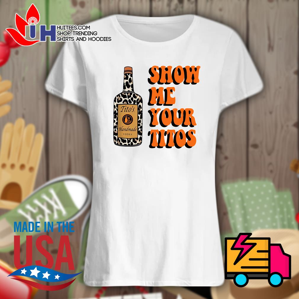 Tito's handmade Vodka show me your Titos s Ladies t-shirt
