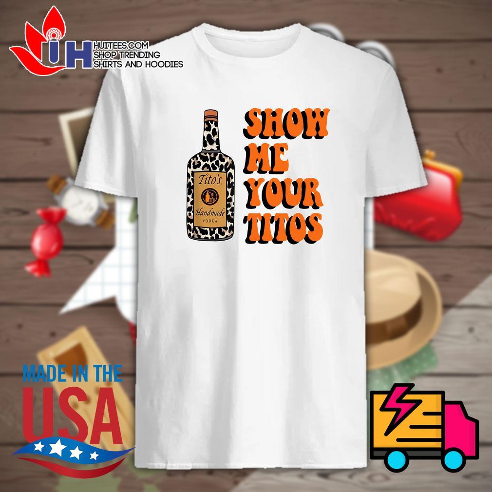 Tito's handmade Vodka show me your Titos shirt