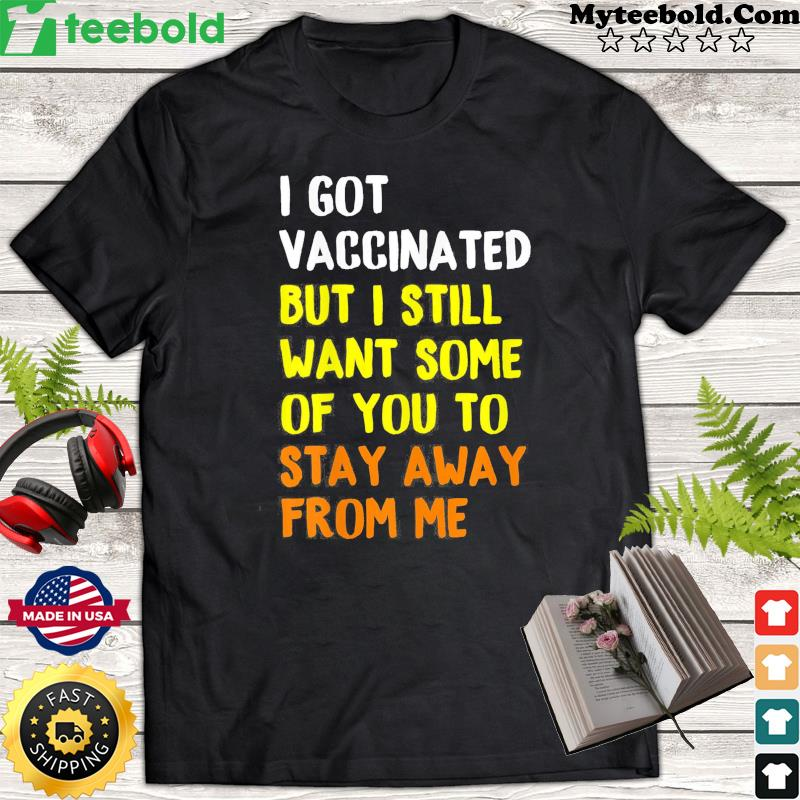 2021 I Got Vaccinated But I Still Want Some Of You To Stay Away From Me Shirt