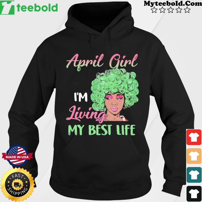 Black Girl April Girl I'm Living My Best Life Shirt Hoodie