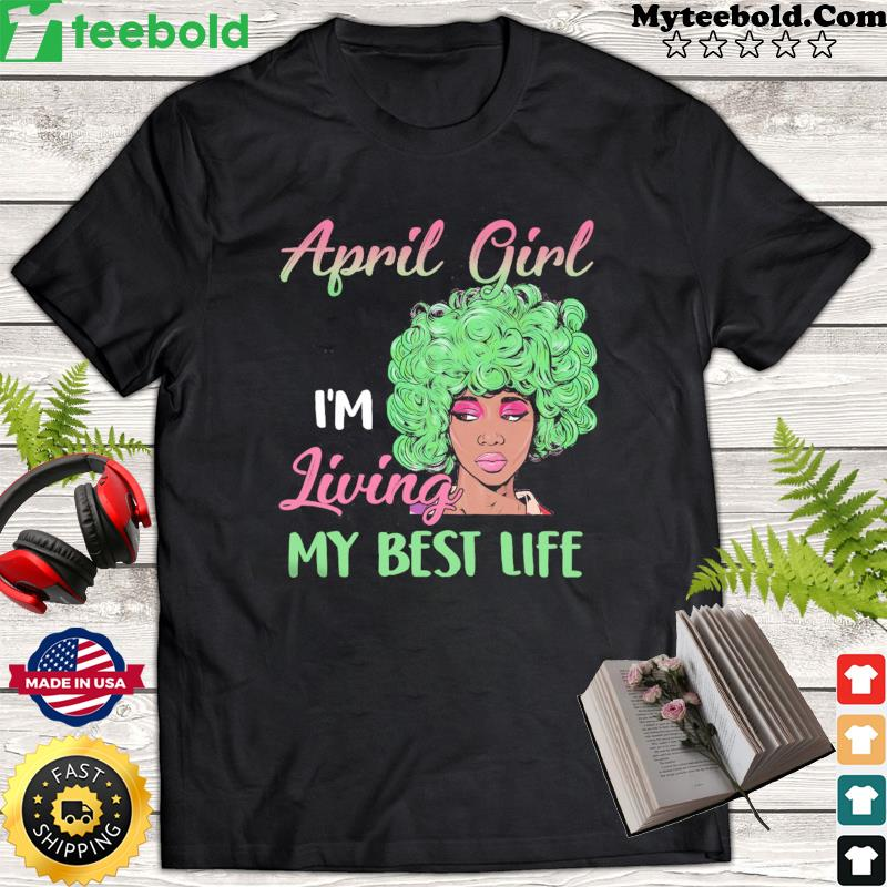 Black Girl April Girl I'm Living My Best Life Shirt