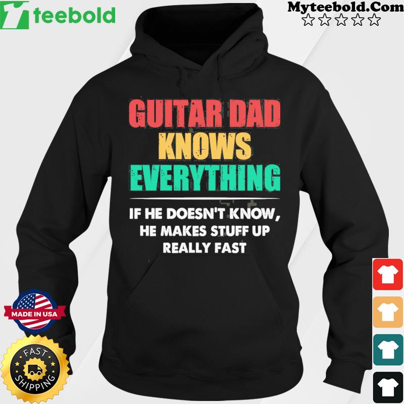 Guitar Dad Knows Everything If He Doesn't Know He Makes Stuff Up Really Fast Shirt Hoodie