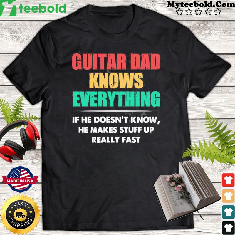 Guitar Dad Knows Everything If He Doesn't Know He Makes Stuff Up Really Fast Shirt
