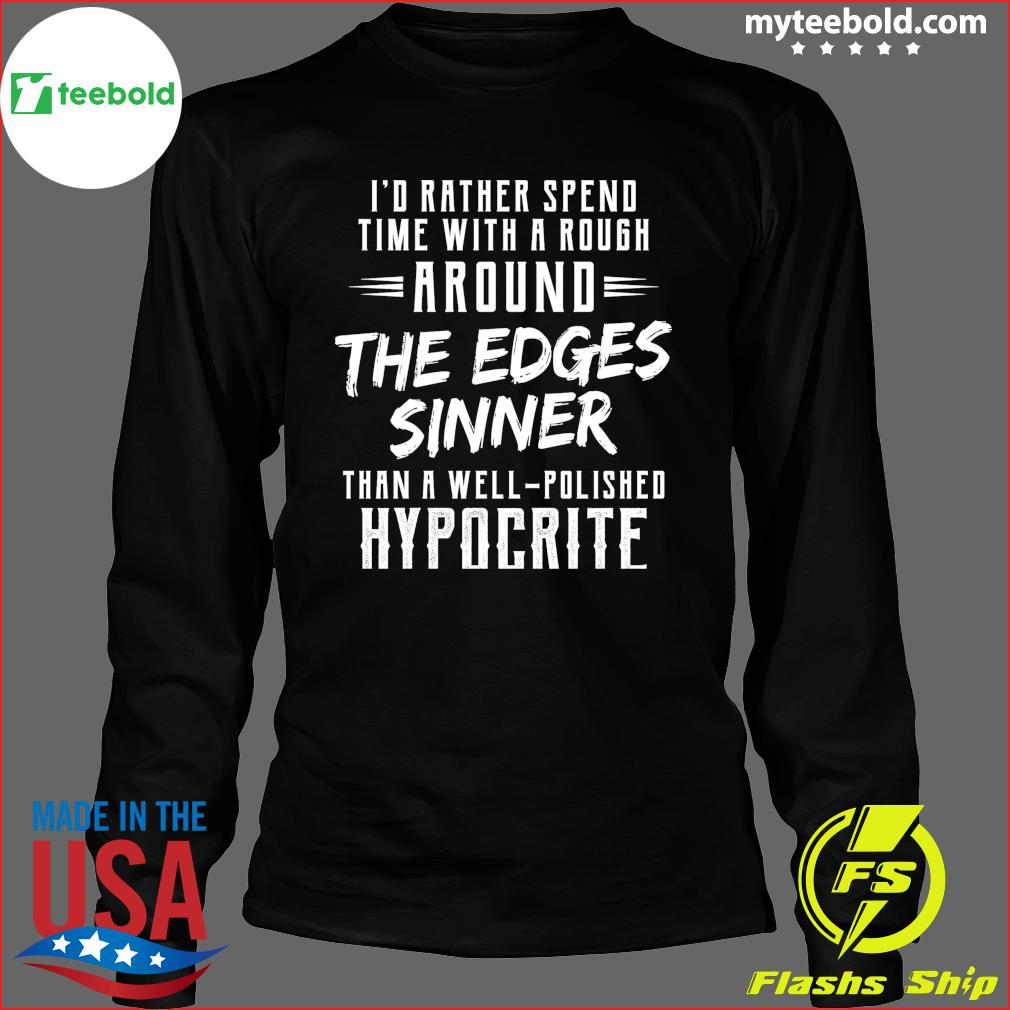 I'd Rather Spend Time With A Rough Around The Edges Sinner Shirt Long Sleeve