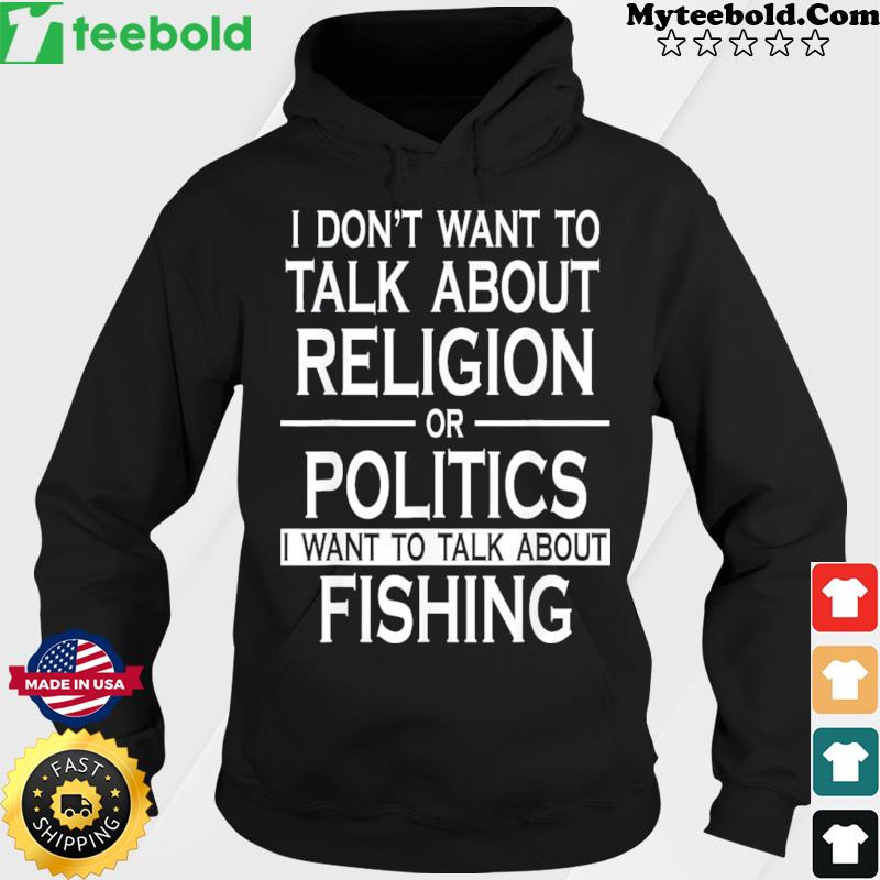 I Don't Want To Talk About Religion Or Politics I Want To Talk About Fishing Shirt Hoodie