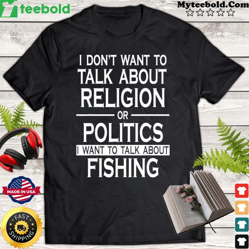 I Don't Want To Talk About Religion Or Politics I Want To Talk About Fishing Shirt