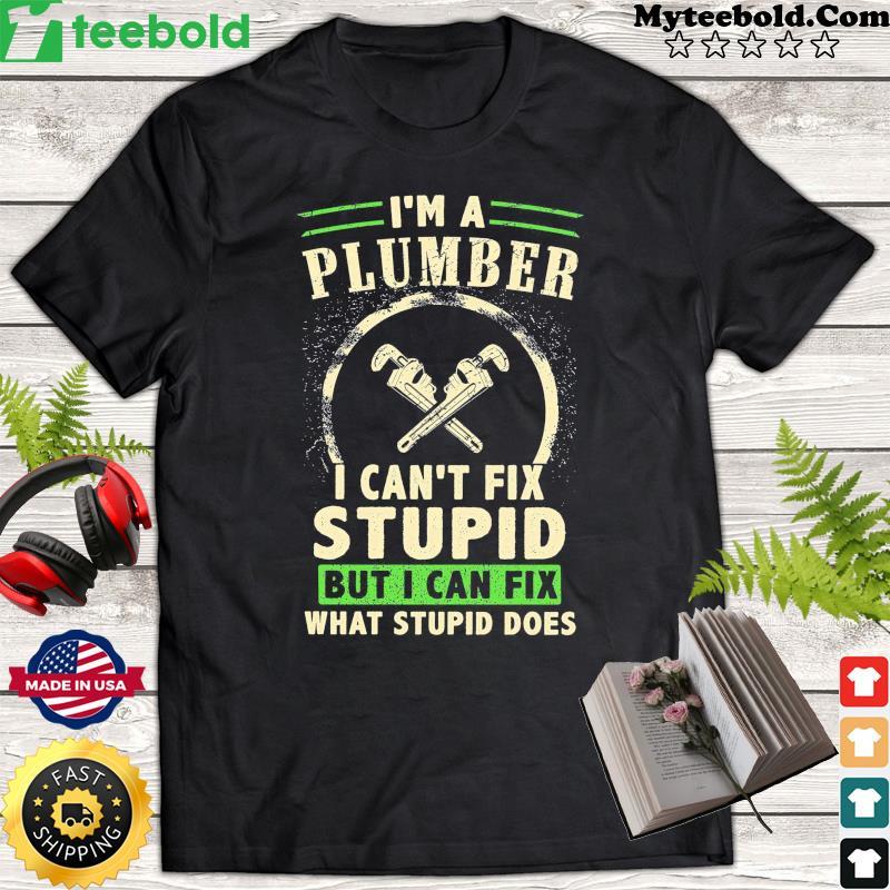 I'm A Plumber I Can't Fix Stupid But I Can Fix What Stupid Does Shirt