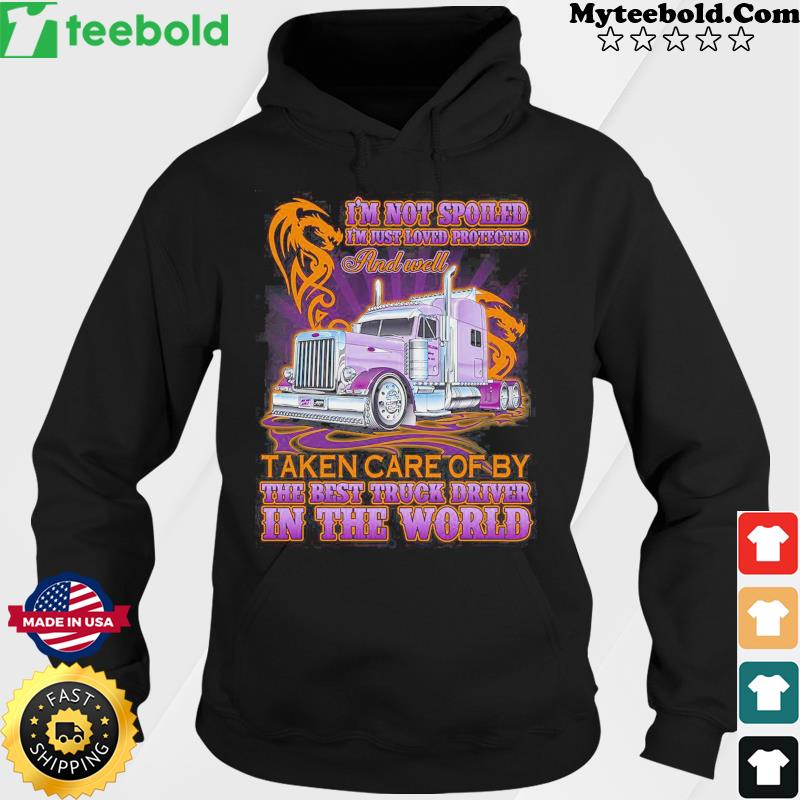 I'm Not Spoiled And Well Taken Care Of By The Best Truck Driver In The World Shirt Hoodie