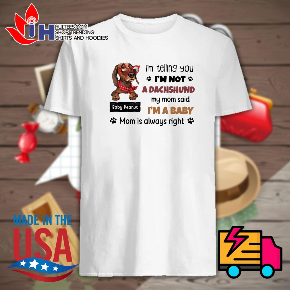 I'm telling you I'm not a Dachshund my mom said I'm a baby mom is always right shirt