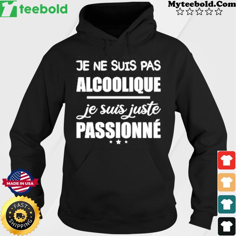 Je Ne Suis Pas Alcoolique Je Suis Juste Passionne Shirt Hoodie