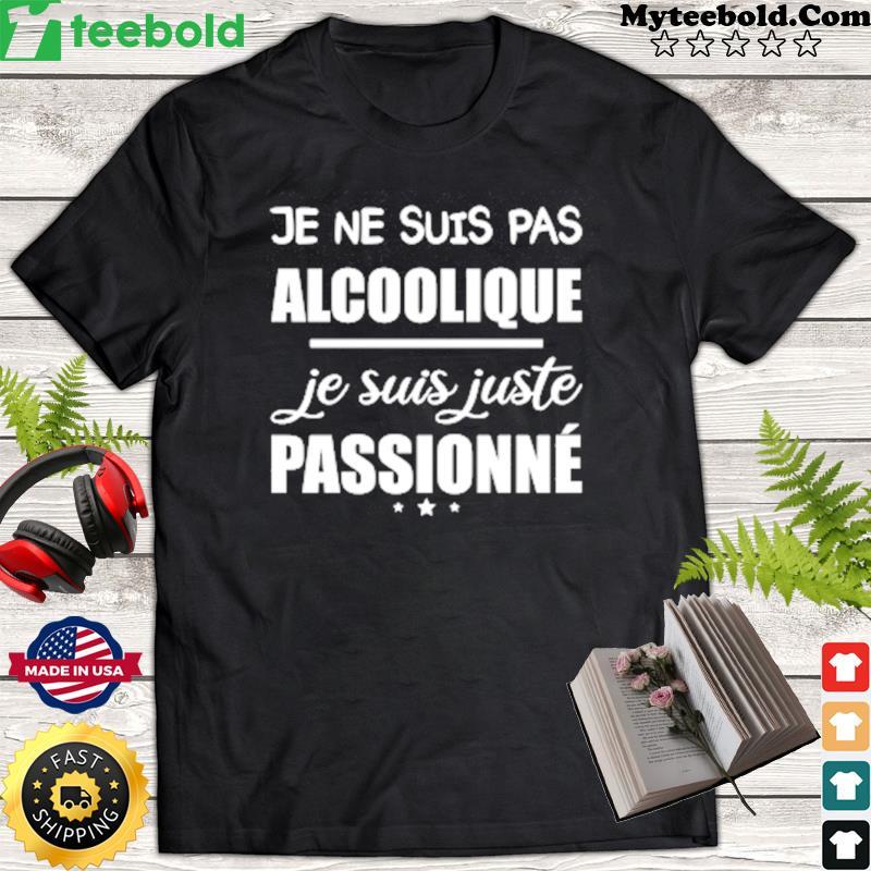 Je Ne Suis Pas Alcoolique Je Suis Juste Passionne Shirt