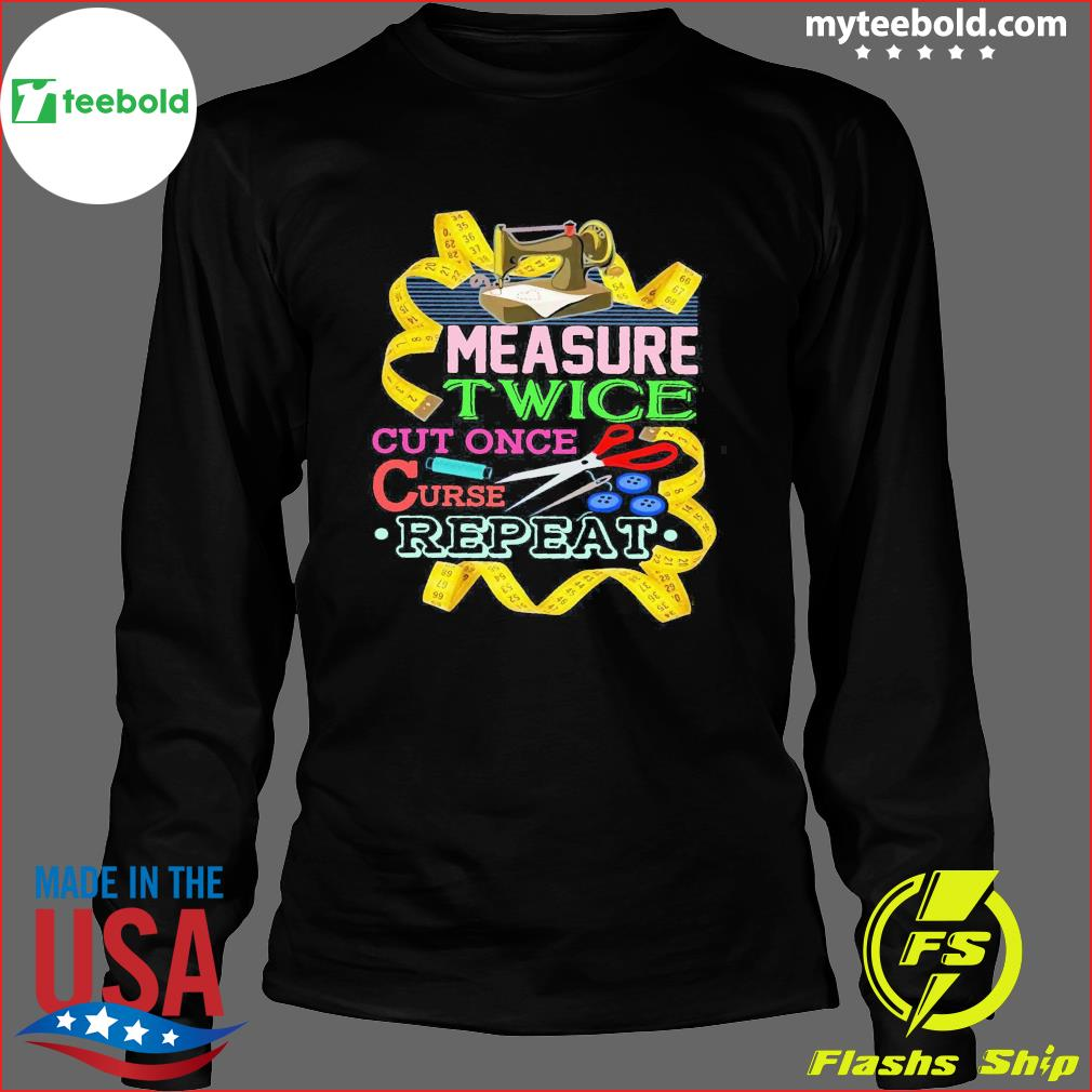 Measure Twice Cut Once Curse Repeat Shirt Long Sleeve