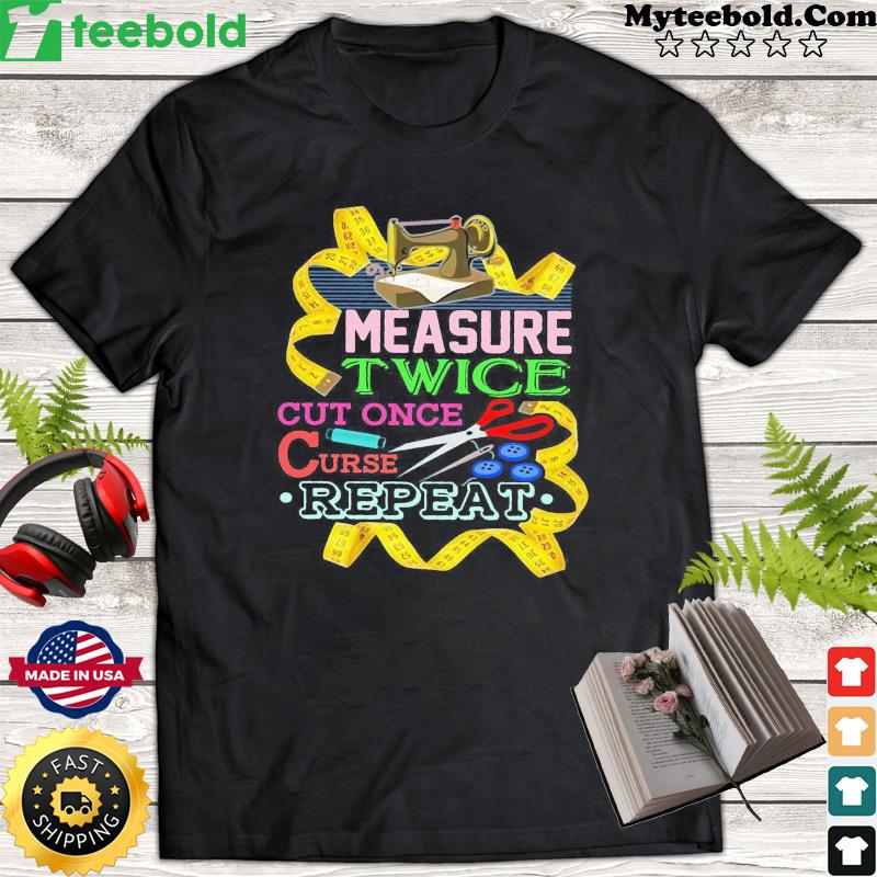 Measure Twice Cut Once Curse Repeat Shirt