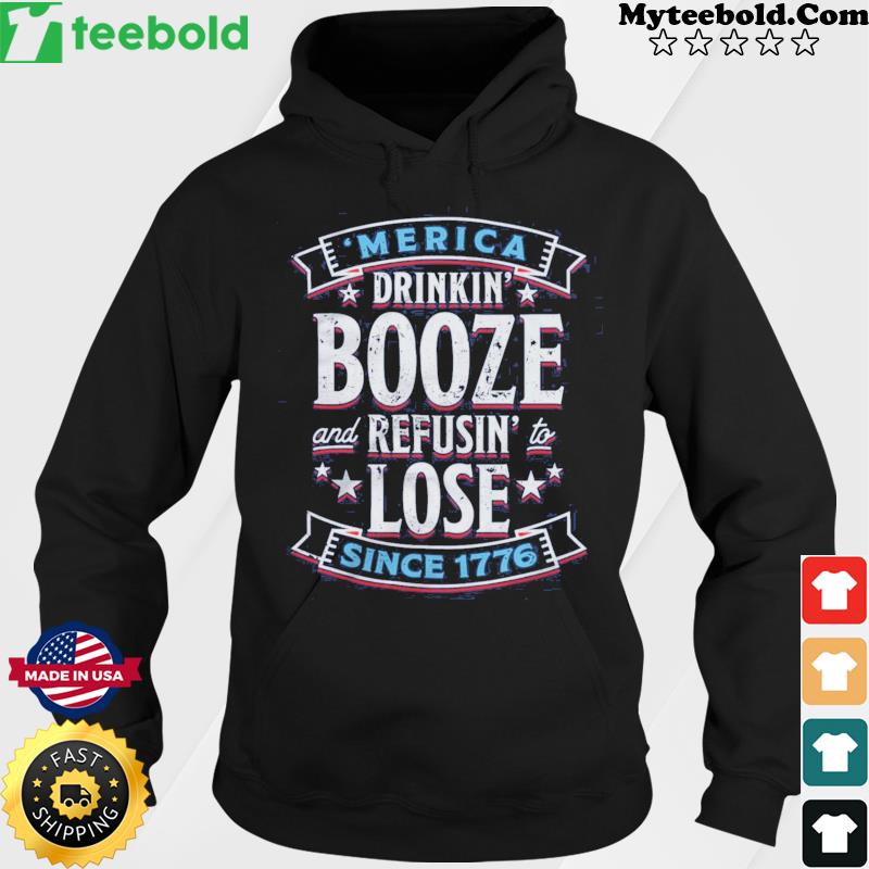 'merica Drinkin' Booze And Refusing Lost Since 1776 Shirt Hoodie