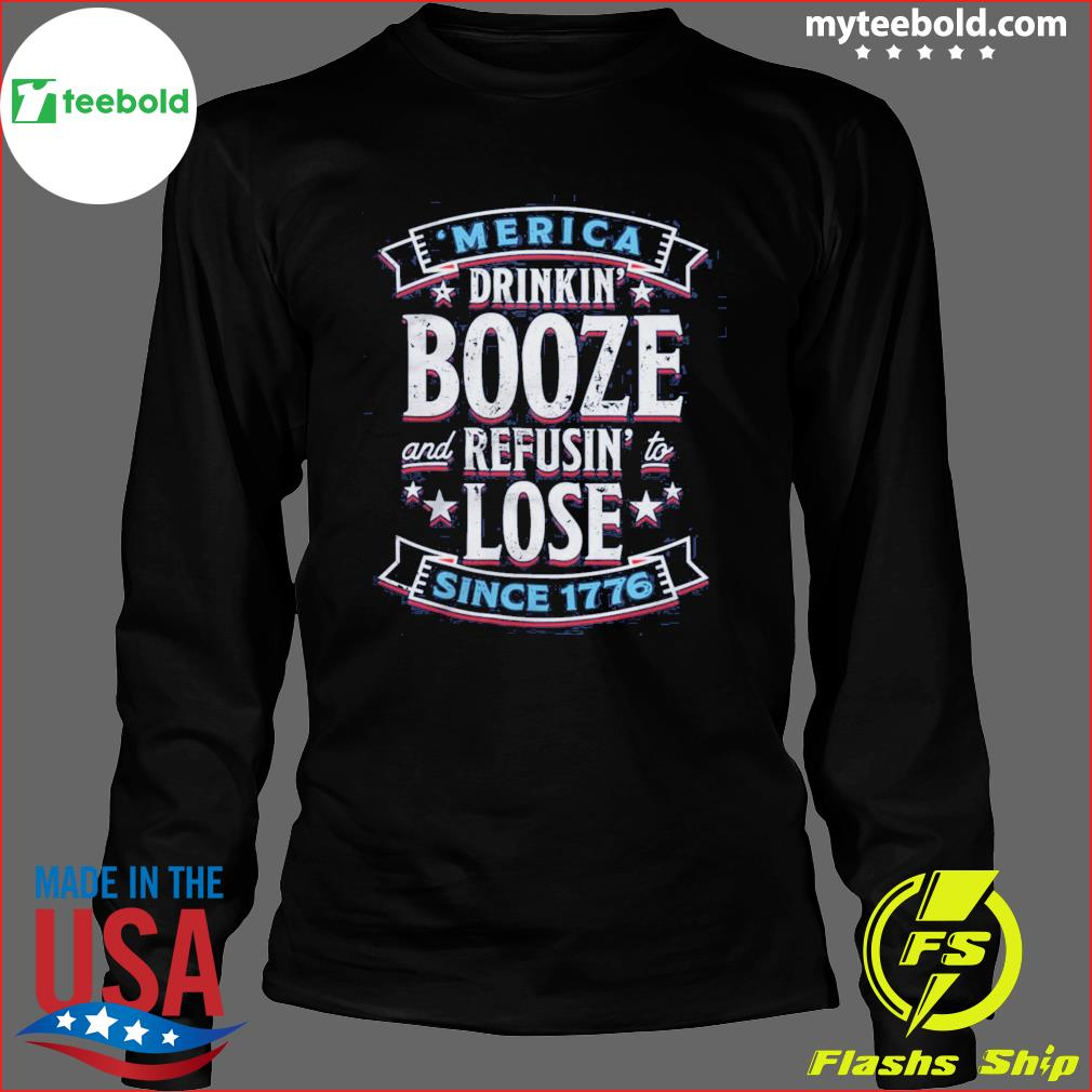 'merica Drinkin' Booze And Refusing Lost Since 1776 Shirt Long Sleeve