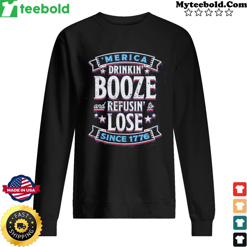 'merica Drinkin' Booze And Refusing Lost Since 1776 Shirt Sweater