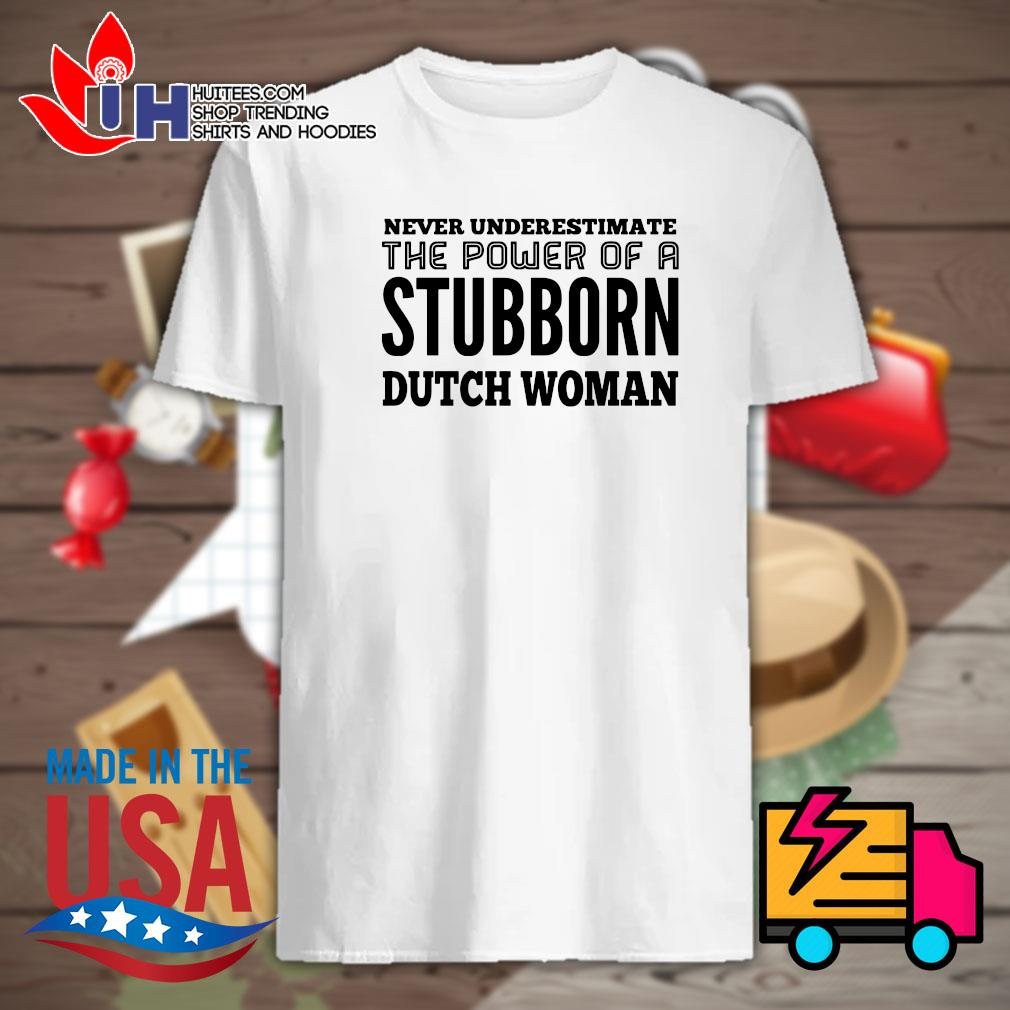 Never underestimate the power of a Stubborn dutch woman shirt