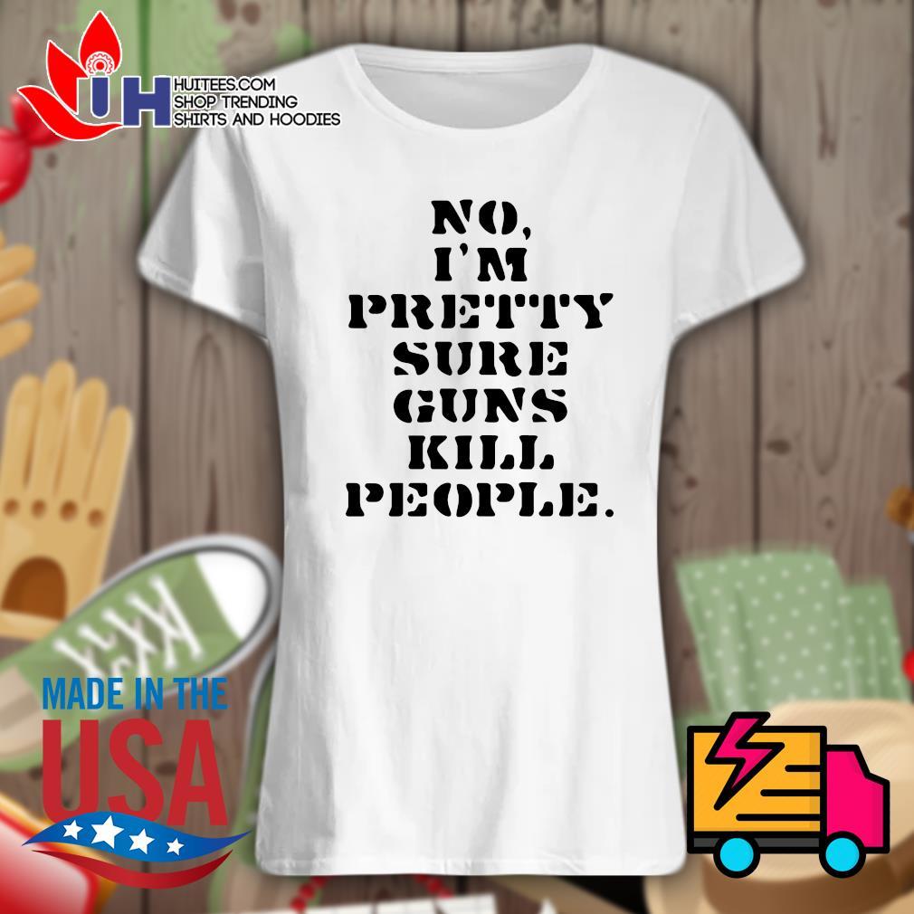 No I'm pretty sure guns kill people s Ladies t-shirt