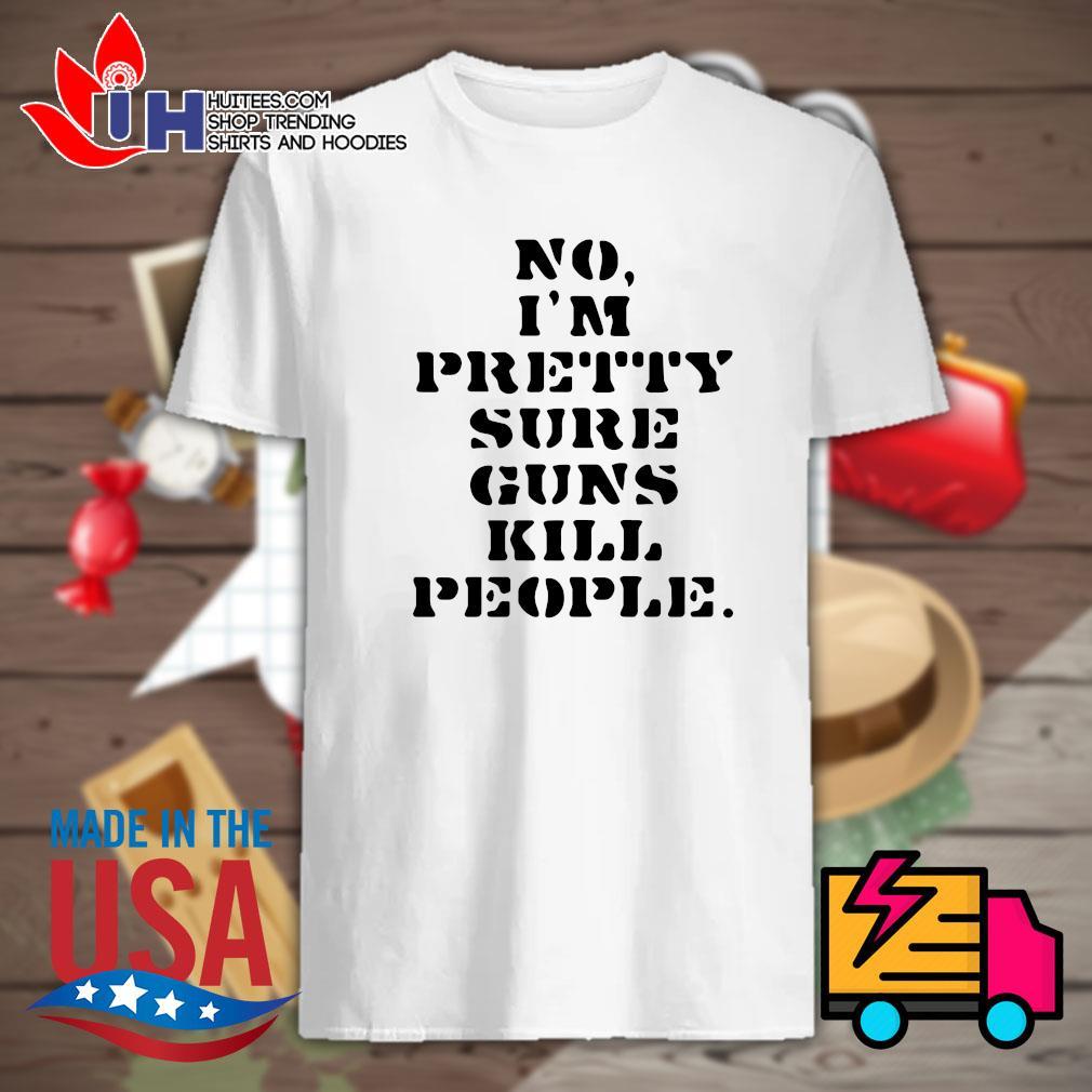No I'm pretty sure guns kill people shirt