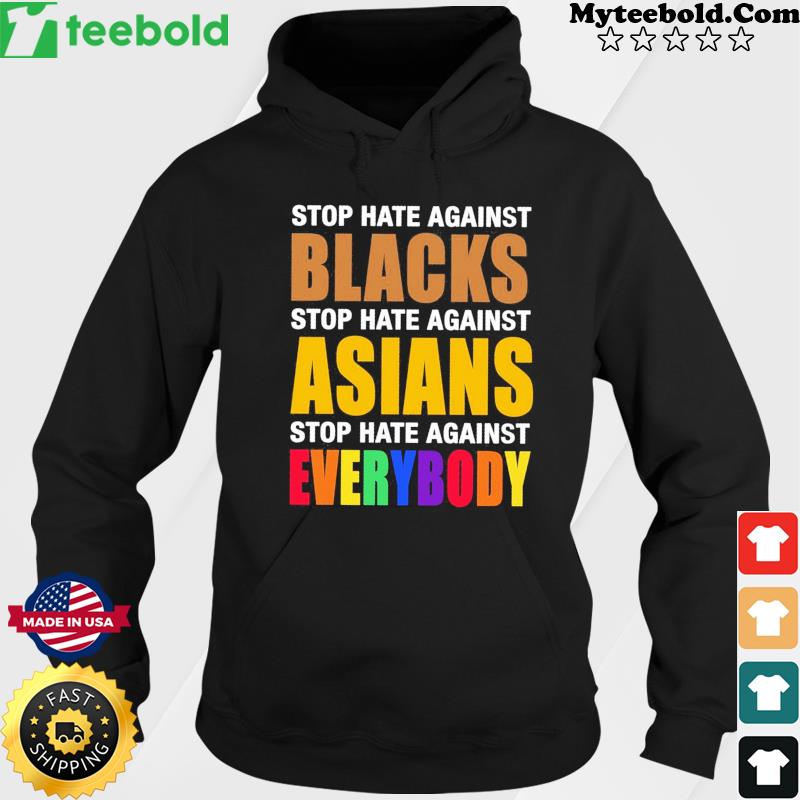 Official Stop Hate Against Blacks Stop Hate Against Asians Stop Hate Against Everybody Shirt Hoodie