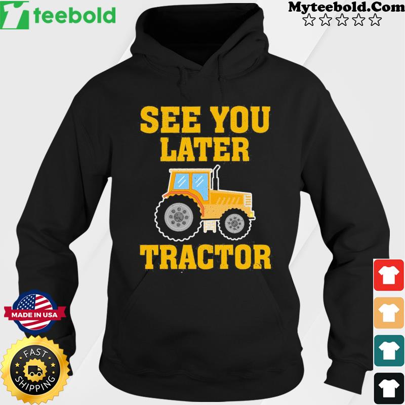 See You Later Tractor Shirt Hoodie