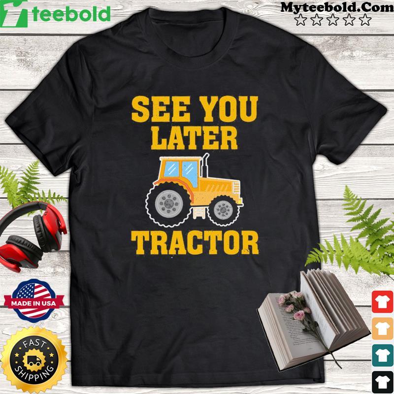 See You Later Tractor Shirt