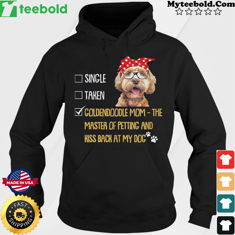 Single Taken Goldendoodle Mom The Master Of Petting And Kiss Back At My Dog Shirt Hoodie