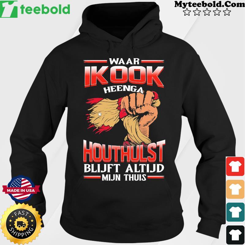 Waar Ik Ook Heenga Houthulst Blijft Altijd Mijn Thuis Shirt Hoodie