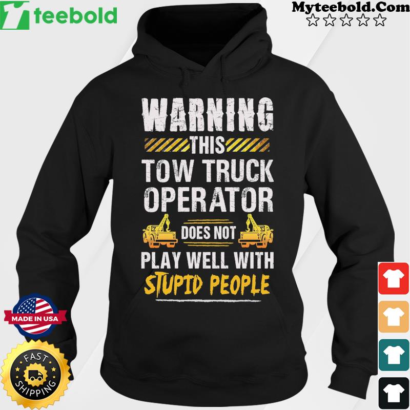 Warning This Tow Truck Operator Does Not Play Well With Stupid People Shirt Hoodie