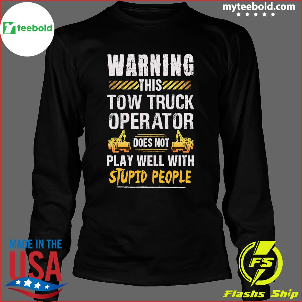 Warning This Tow Truck Operator Does Not Play Well With Stupid People Shirt Long Sleeve