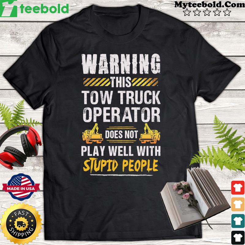Warning This Tow Truck Operator Does Not Play Well With Stupid People Shirt