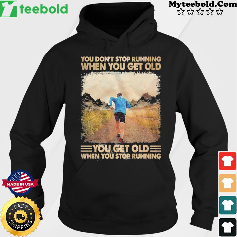 You Don't Stop Running When You Get Old You Get Old When You Stop Running Shirt Hoodie