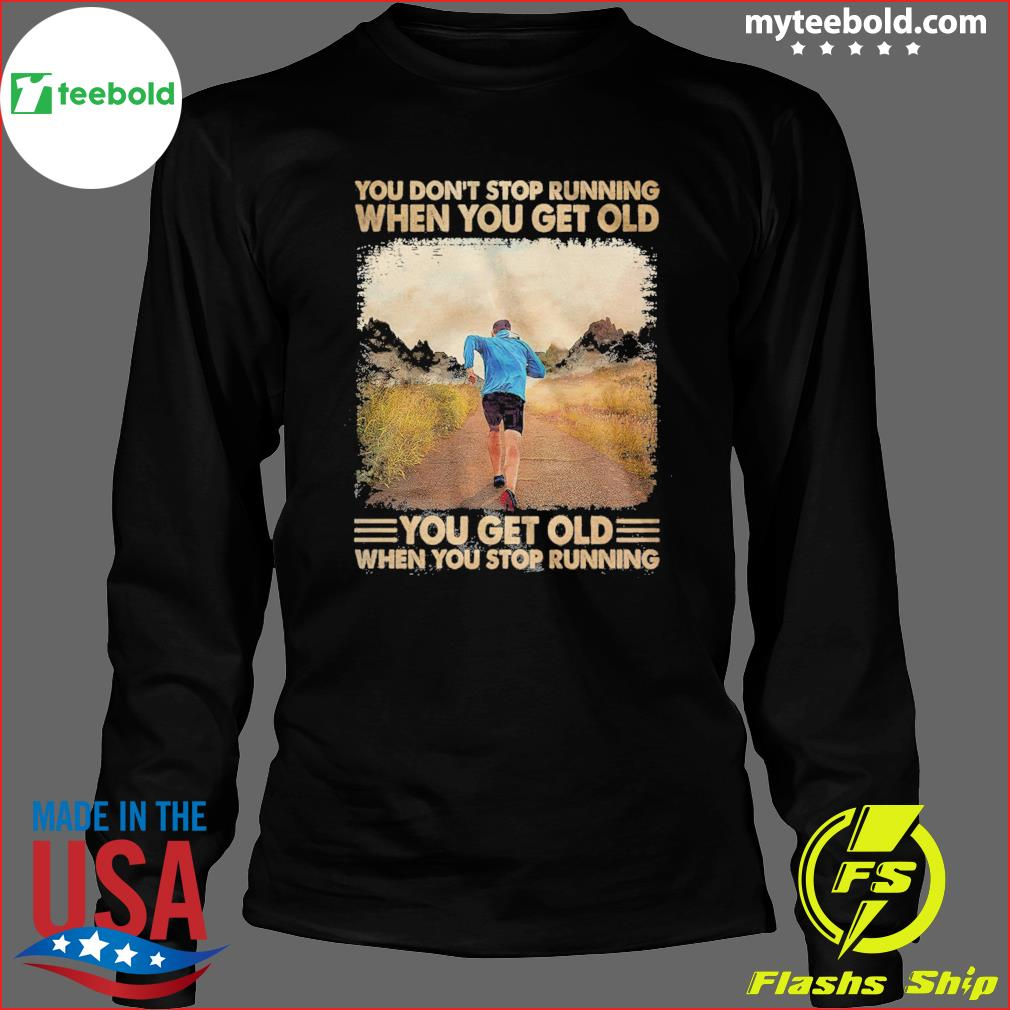You Don't Stop Running When You Get Old You Get Old When You Stop Running Shirt Long Sleeve