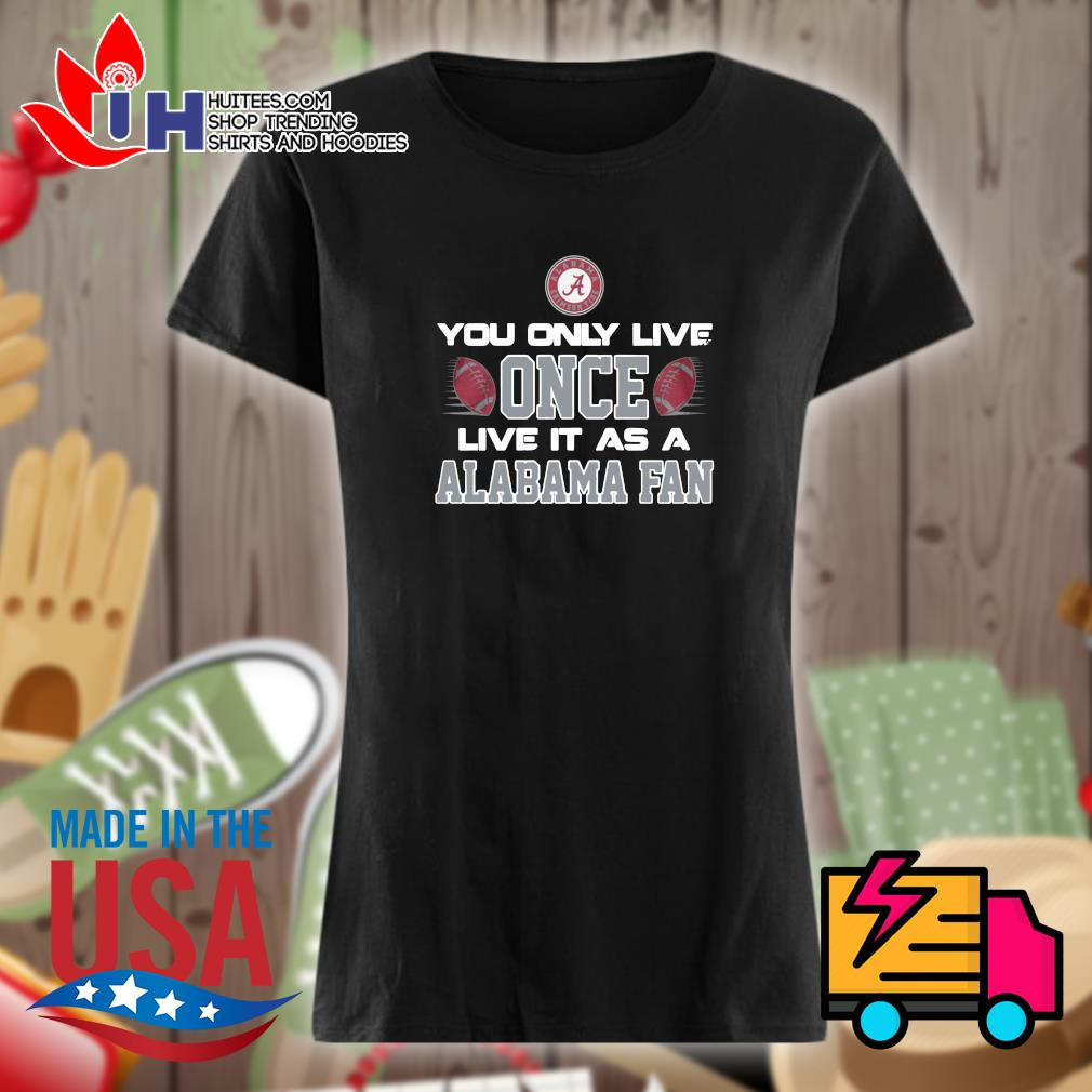 You only live once live it as a Alabama fan s Ladies t-shirt