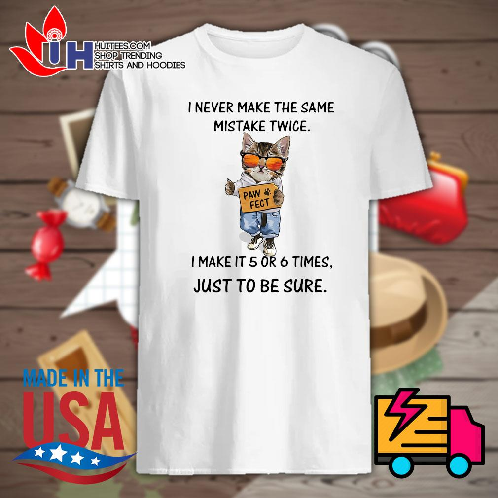 Cat I never make the same mistake twice Pawfect I make it 5 or 6 times just to be sure shirt