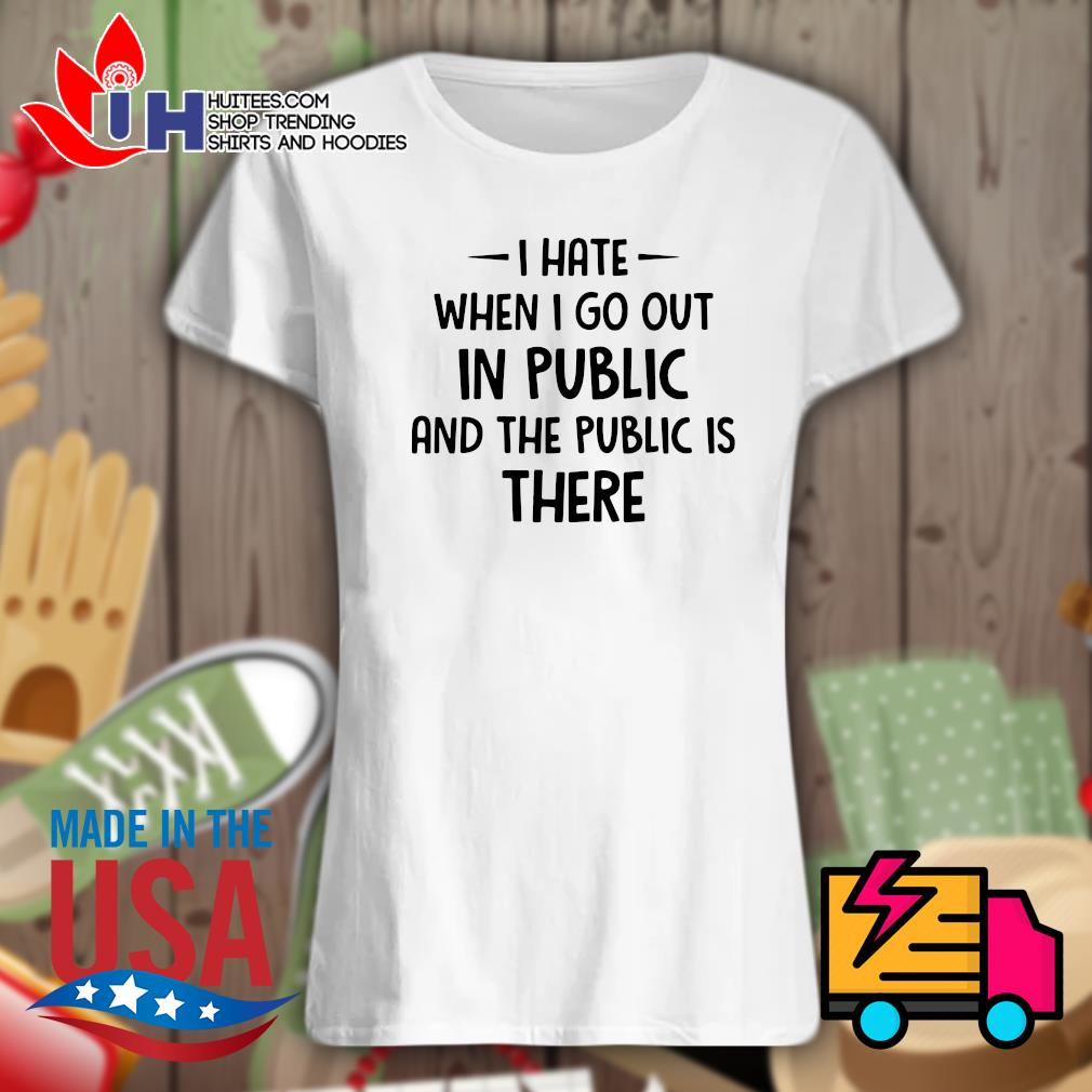 I hate when I go out in public and the public is there s Ladies t-shirt
