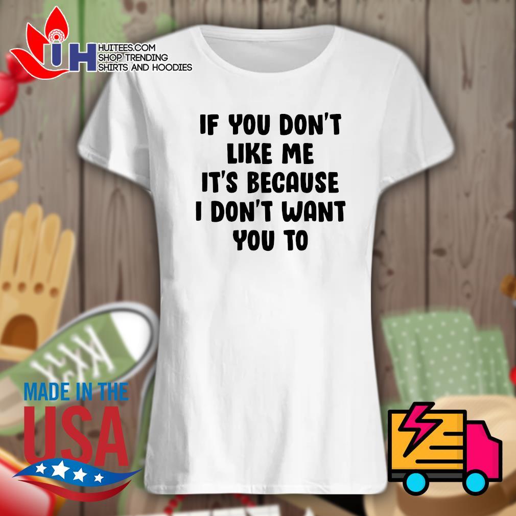 If you don't like me It's because I don't want you to s Ladies t-shirt