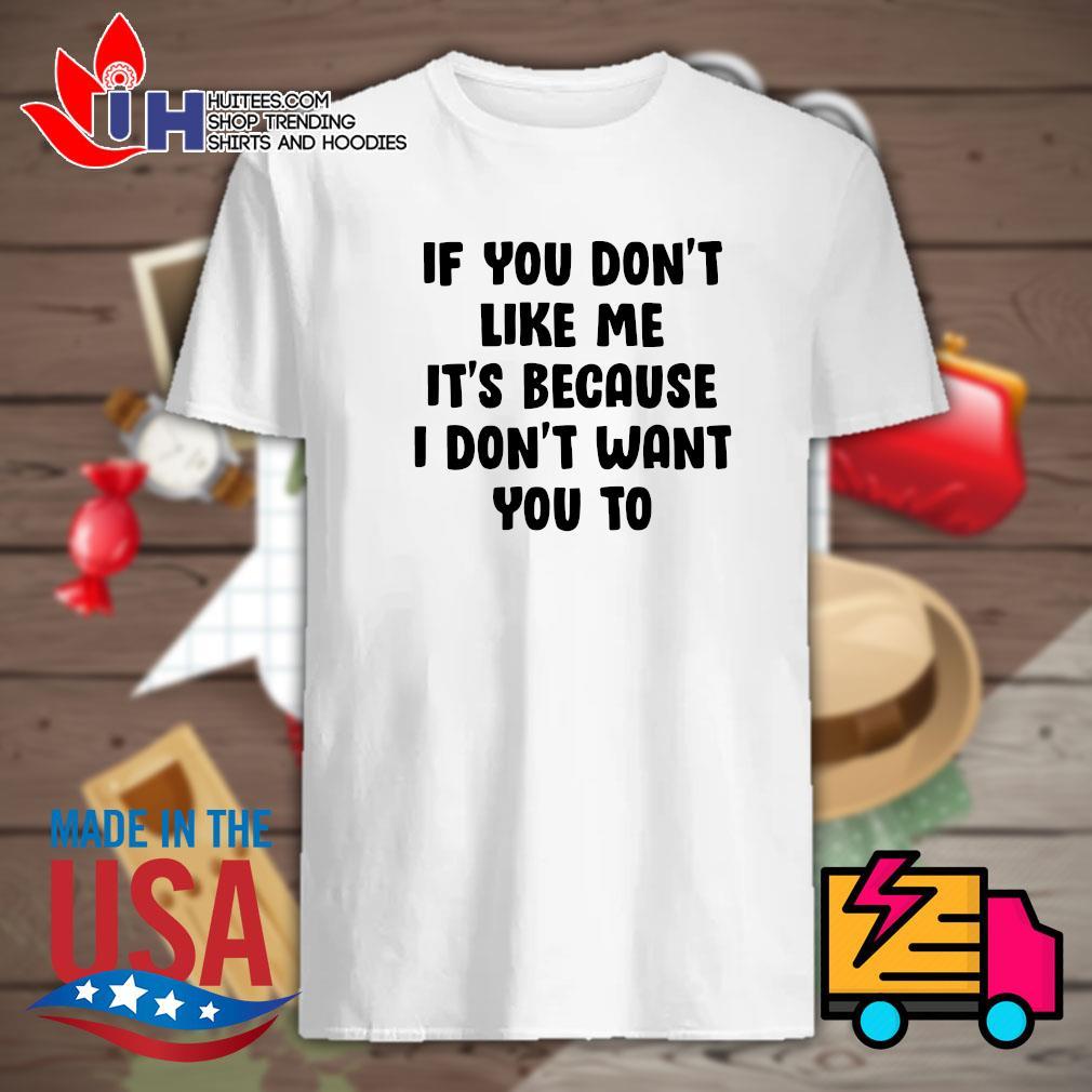 If you don't like me It's because I don't want you to shirt