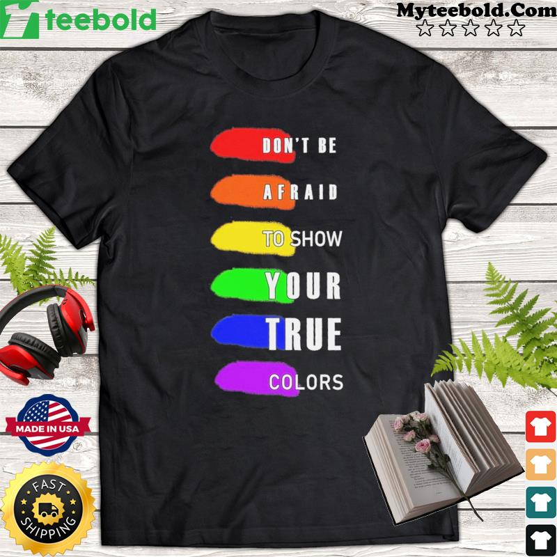 LGBT Don't Be Afraid To Show Your True Colors Shirt