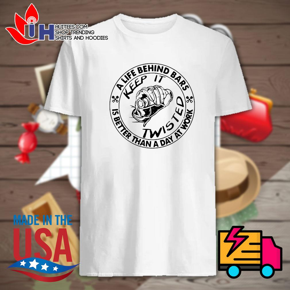 Motorcycle a life behind bars is better than a day at work keep it twisted shirt