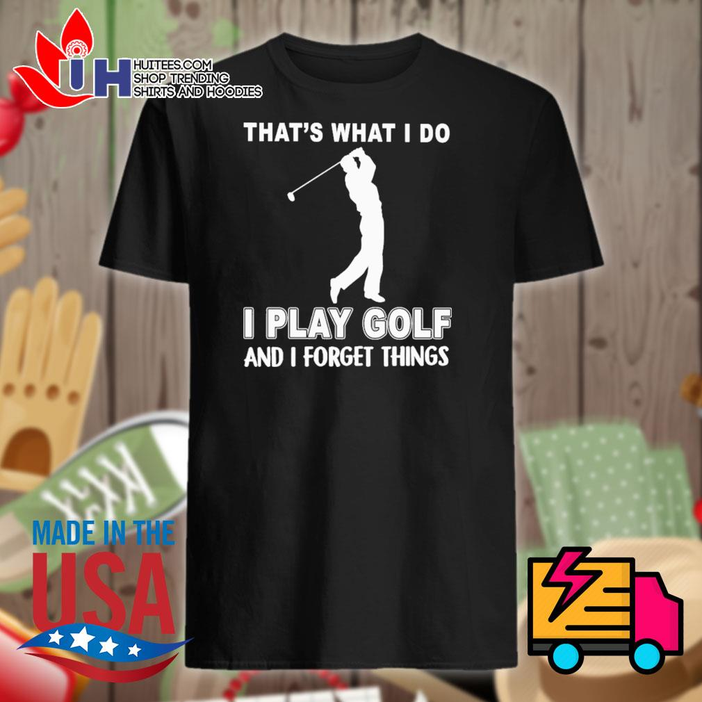 That's what I do I play golf and I forget things shirt
