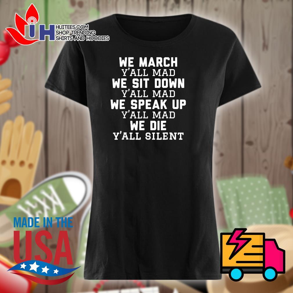 We March y'all mad we sit down y'all mad we speak up y'all mad we die y'all silent s Ladies t-shirt