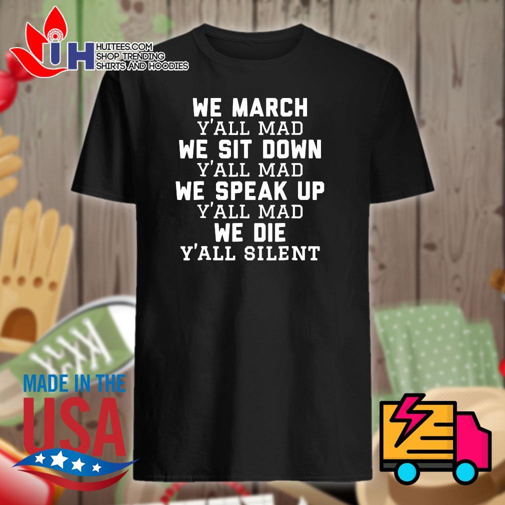 We March y'all mad we sit down y'all mad we speak up y'all mad we die y'all silent shirt