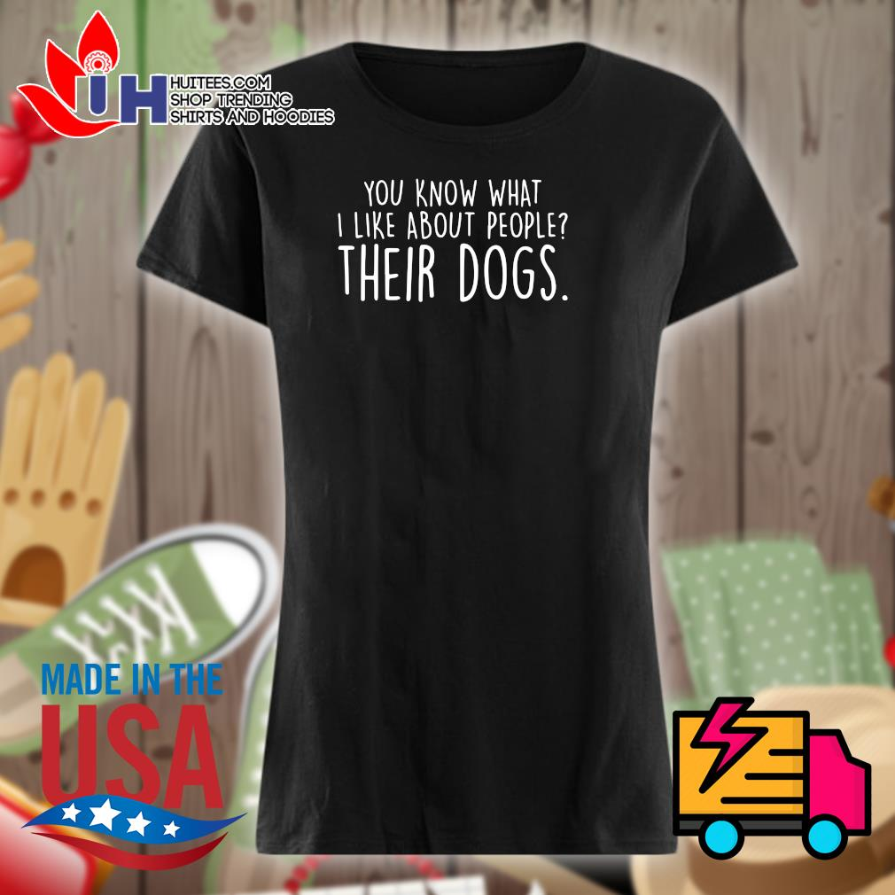 You know what I like about people their dogs s Ladies t-shirt
